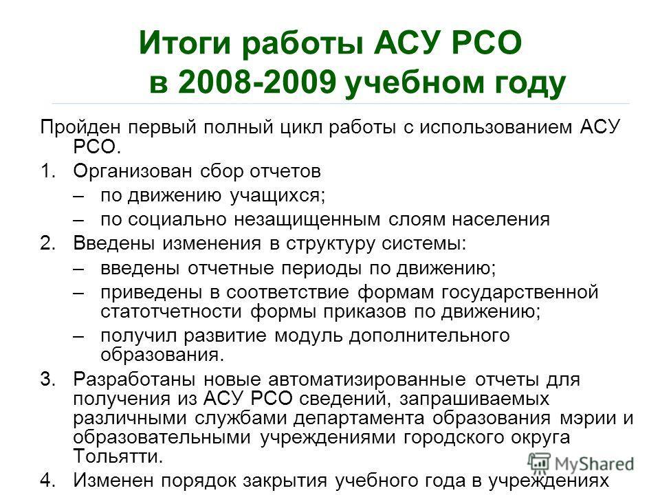 Итоги работы АСУ РСО в 2008-2009 учебном году Пройден первый полный цикл работы с использованием АСУ РСО. 1.Организован сбор отчетов –по движению учащихся; –по социально незащищенным слоям населения 2.Введены изменения в структуру системы: –введены о