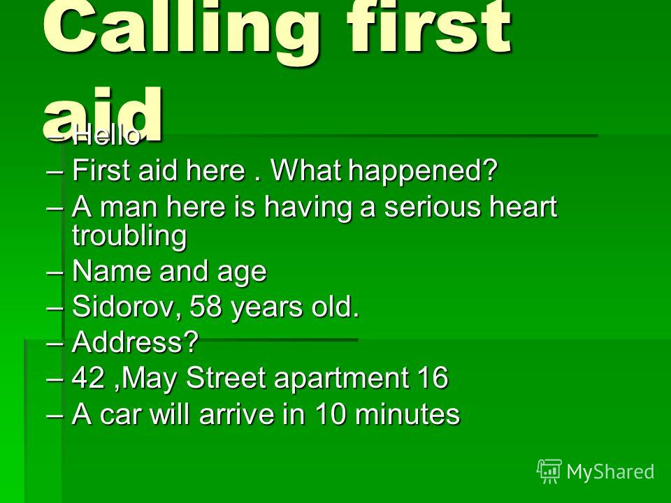 Calling first aid –Hello –First aid here. What happened? –A man here is having a serious heart troubling –Name and age –Sidorov, 58 years old. –Address? –42,May Street apartment 16 –A car will arrive in 10 minutes