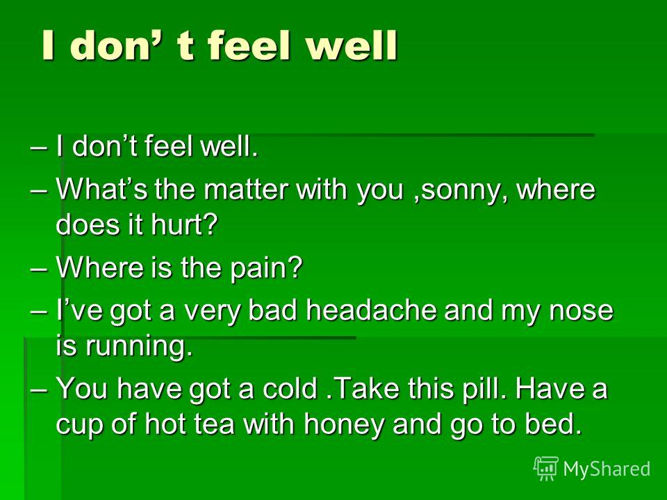 I don t feel well –I dont feel well. –Whats the matter with you,sonny, where does it hurt? –Where is the pain? –Ive got a very bad headache and my nose is running. –You have got a cold.Take this pill. Have a cup of hot tea with honey and go to bed.