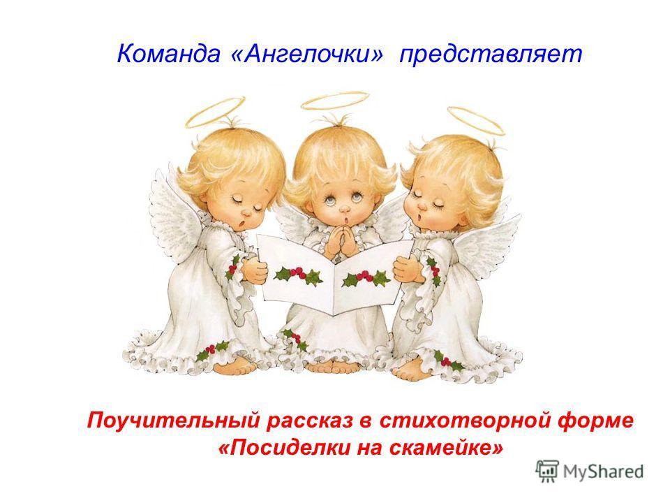 Команда «Ангелочки» представляет Поучительный рассказ в стихотворной форме «Посиделки на скамейке»