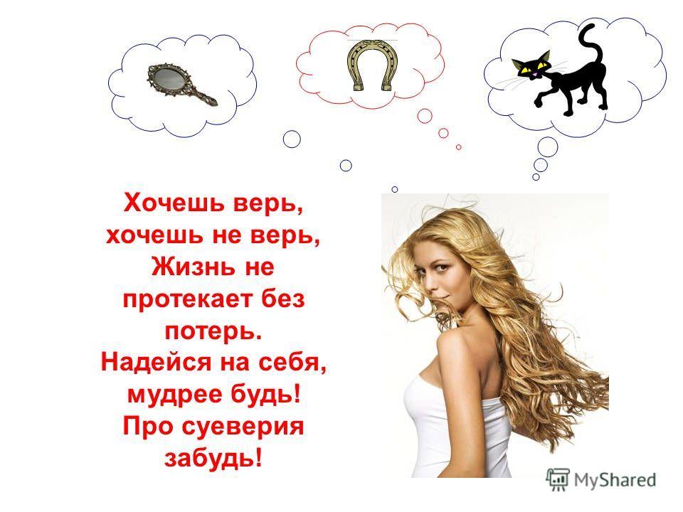 Хочешь верь, хочешь не верь, Жизнь не протекает без потерь. Надейся на себя, мудрее будь! Про суеверия забудь!