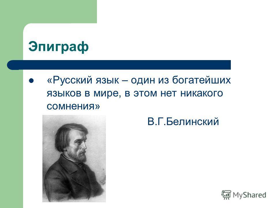 Эпиграф «Русский язык – один из богатейших языков в мире, в этом нет никакого сомнения» В.Г.Белинский