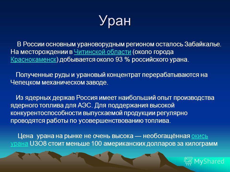 Уран В России основным урановорудным регионом осталось Забайкалье. На месторождении в Читинской области (около города Краснокаменск) добывается около 93 % российского урана.Читинской области Краснокаменск Полученные руды и урановый концентрат перераб