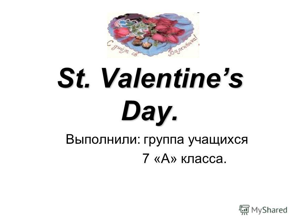 St. Valentines Day. Выполнили: группа учащихся 7 «А» класса.