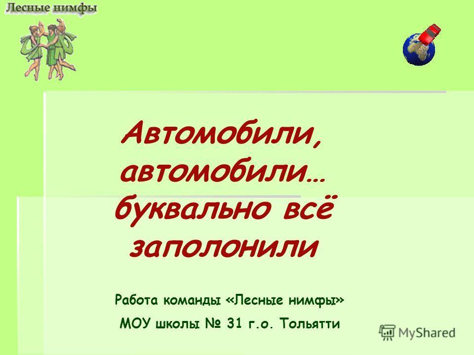 Автомобили, автомобили… буквально всё заполонили Работа команды «Лесные нимфы» МОУ школы 31 г.о. Тольятти