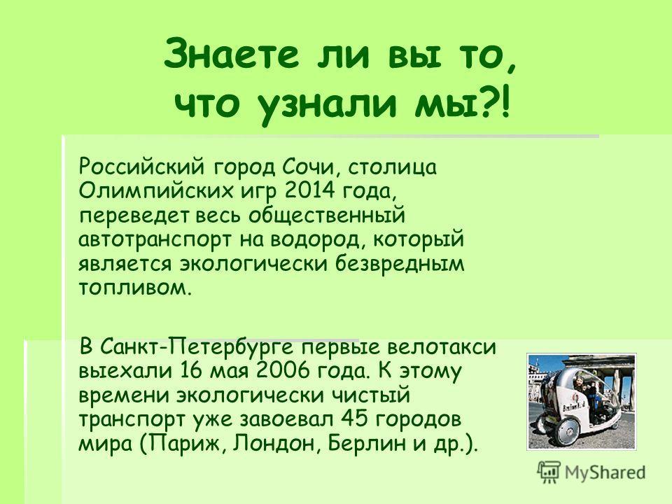 Знаете ли вы то, что узнали мы?! Российский город Сочи, столица Олимпийских игр 2014 года, переведет весь общественный автотранспорт на водород, который является экологически безвредным топливом. В Санкт-Петербурге первые велотакси выехали 16 мая 200