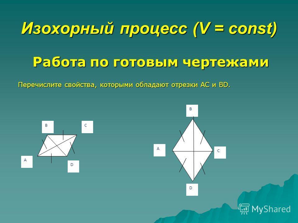 Изохорный процесс (V = const) Работа по готовым чертежами Перечислите свойства, которыми обладают отрезки АC и BD. А СВ D В А С D