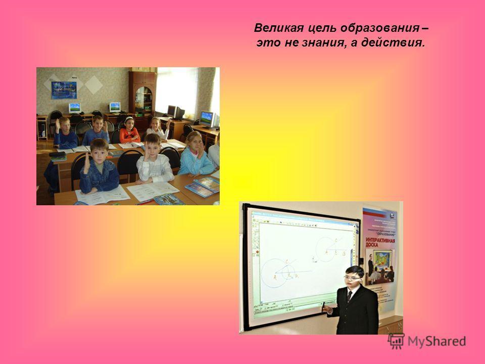 Великая цель образования – это не знания, а действия.