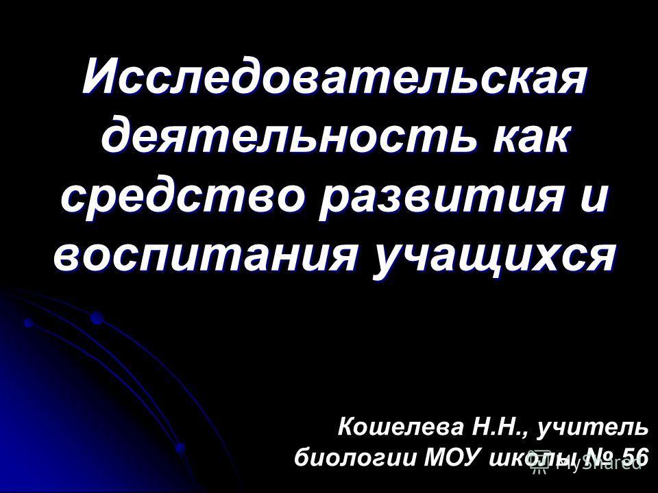 Исследовательская деятельность как средство развития и воспитания учащихся Кошелева Н.Н., учитель биологии МОУ школы 56