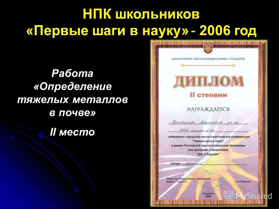 НПК школьников «Первые шаги в науку» - 2006 год Работа «Определение тяжелых металлов в почве» II место