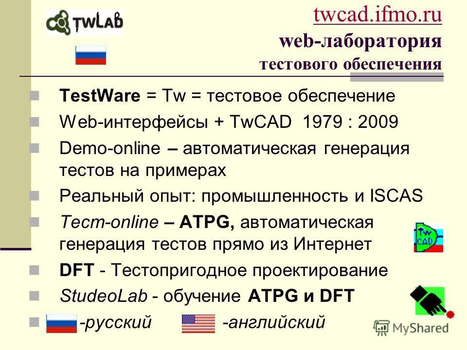 twcad.ifmo.ru twcad.ifmo.ru web-лаборатория тестового обеспечения TestWare = Tw = тестовое обеспечение Web-интерфейсы + TwCAD 1979 : 2009 Demo-online – автоматическая генерация тестов на примерах Реальный опыт: промышленность и ISCAS Тест-online – AT