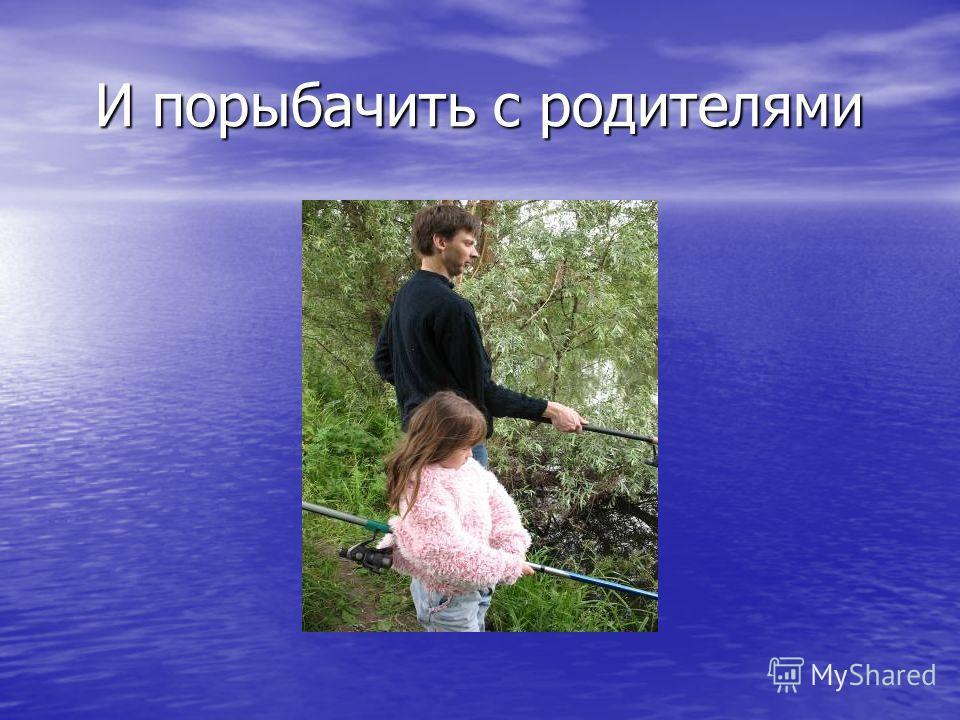 И порыбачить с родителями И порыбачить с родителями