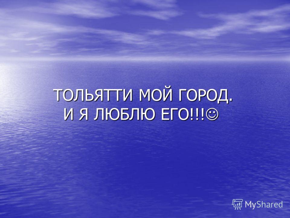 ТОЛЬЯТТИ МОЙ ГОРОД. И Я ЛЮБЛЮ ЕГО!!! ТОЛЬЯТТИ МОЙ ГОРОД. И Я ЛЮБЛЮ ЕГО!!!