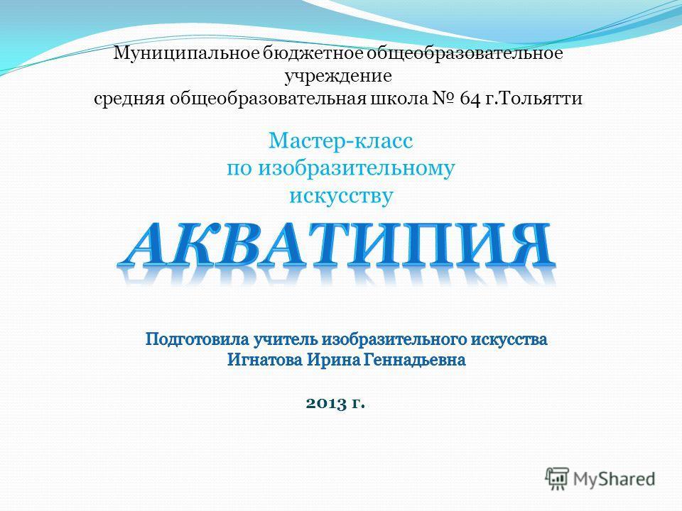 Муниципальное бюджетное общеобразовательное учреждение средняя общеобразовательная школа 64 г.Тольятти Мастер-класс по изобразительному искусству 2013 г.