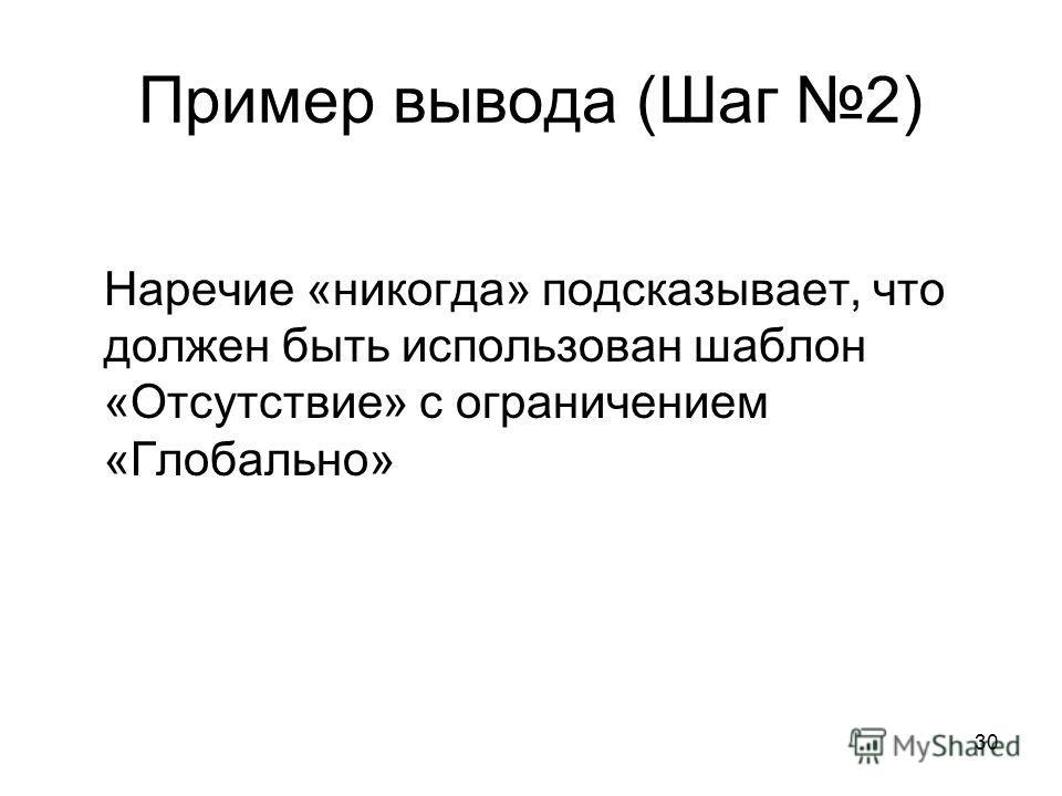 30 Пример вывода (Шаг 2) Наречие «никогда» подсказывает, что должен быть использован шаблон «Отсутствие» с ограничением «Глобально»