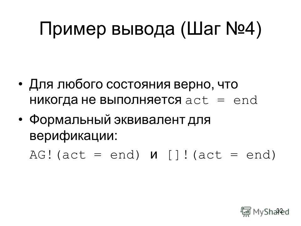 32 Пример вывода (Шаг 4) Для любого состояния верно, что никогда не выполняется act = end Формальный эквивалент для верификации: AG!(act = end) и []!(act = end)