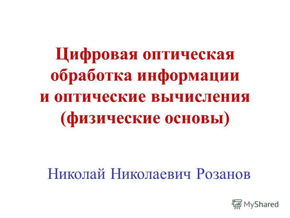 Цифровая оптическая обработка информации и оптические вычисления (физические основы) Николай Николаевич Розанов