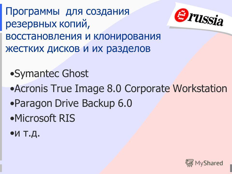 Программы для создания резервных копий, восстановления и клонирования жестких дисков и их разделов Symantec Ghost Acronis True Image 8.0 Corporate Workstation Paragon Drive Backup 6.0 Microsoft RIS и т.д.