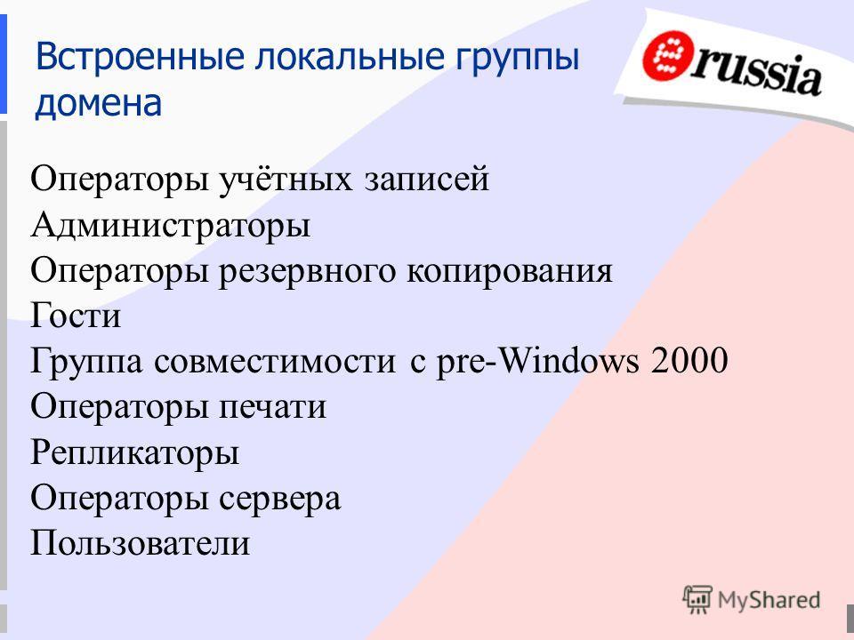 Встроенные локальные группы домена Операторы учётных записей Администраторы Операторы резервного копирования Гости Группа совместимости с pre-Windows 2000 Операторы печати Репликаторы Операторы сервера Пользователи