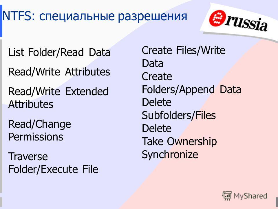 NTFS: специальные разрешения List Folder/Read Data Read/Write Attributes Read/Write Extended Attributes Read/Change Permissions Traverse Folder/Execute File Create Files/Write Data Create Folders/Append Data Delete Subfolders/Files Delete Take Owners
