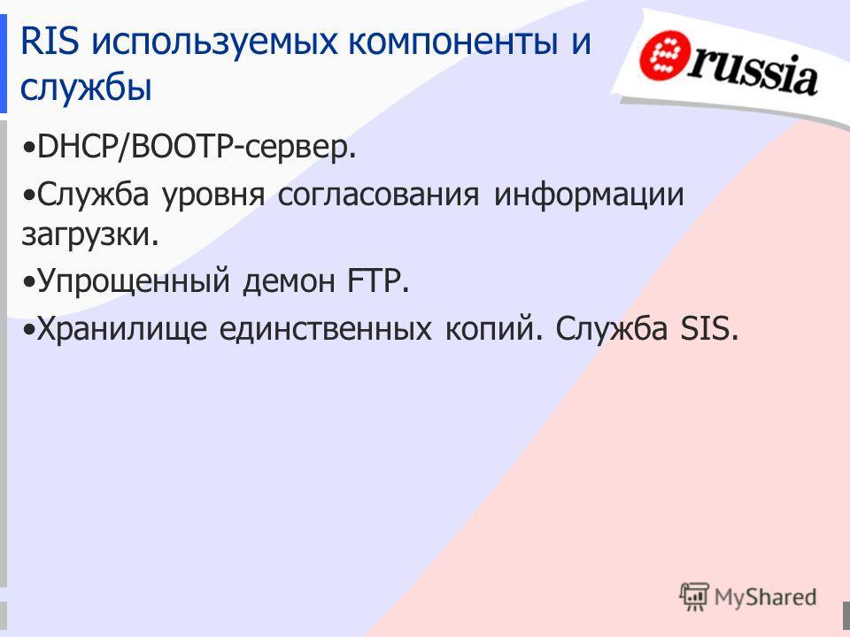 RIS используемых компоненты и службы DHCP/BOOTP-сервер. Служба уровня согласования информации загрузки. Упрощенный демон FTP. Хранилище единственных копий. Служба SIS.