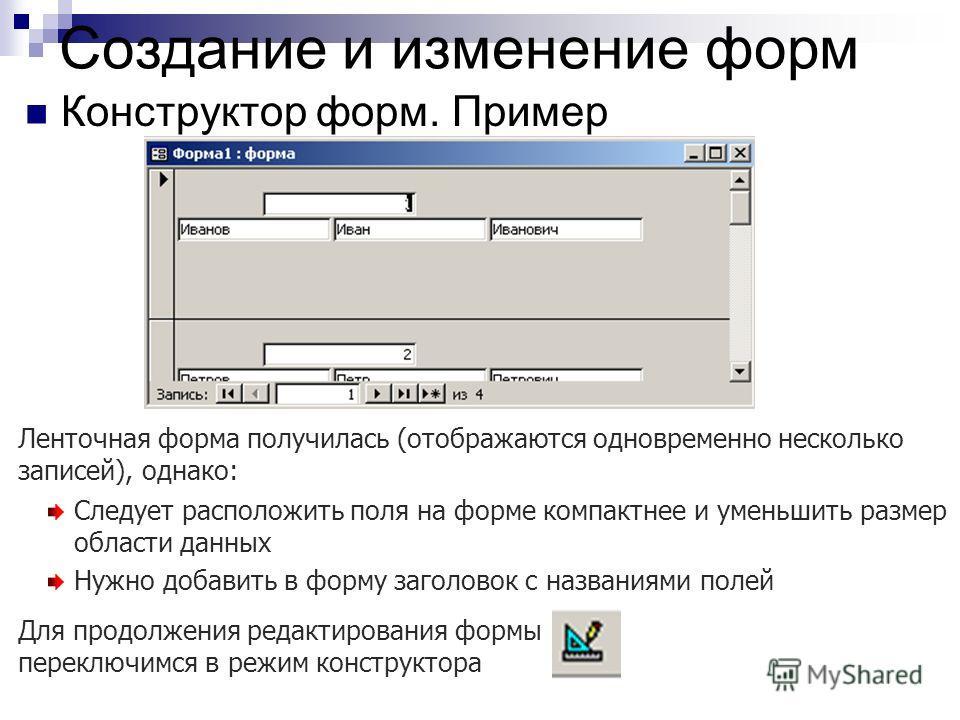 Создание и изменение форм Конструктор форм. Пример Ленточная форма получилась (отображаются одновременно несколько записей), однако: Следует расположить поля на форме компактнее и уменьшить размер области данных Нужно добавить в форму заголовок с наз