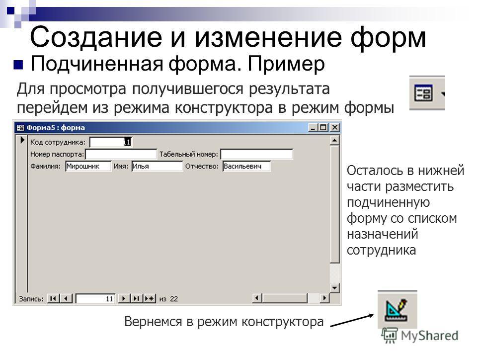 Создание и изменение форм Подчиненная форма. Пример Для просмотра получившегося результата перейдем из режима конструктора в режим формы Вернемся в режим конструктора Осталось в нижней части разместить подчиненную форму со списком назначений сотрудни