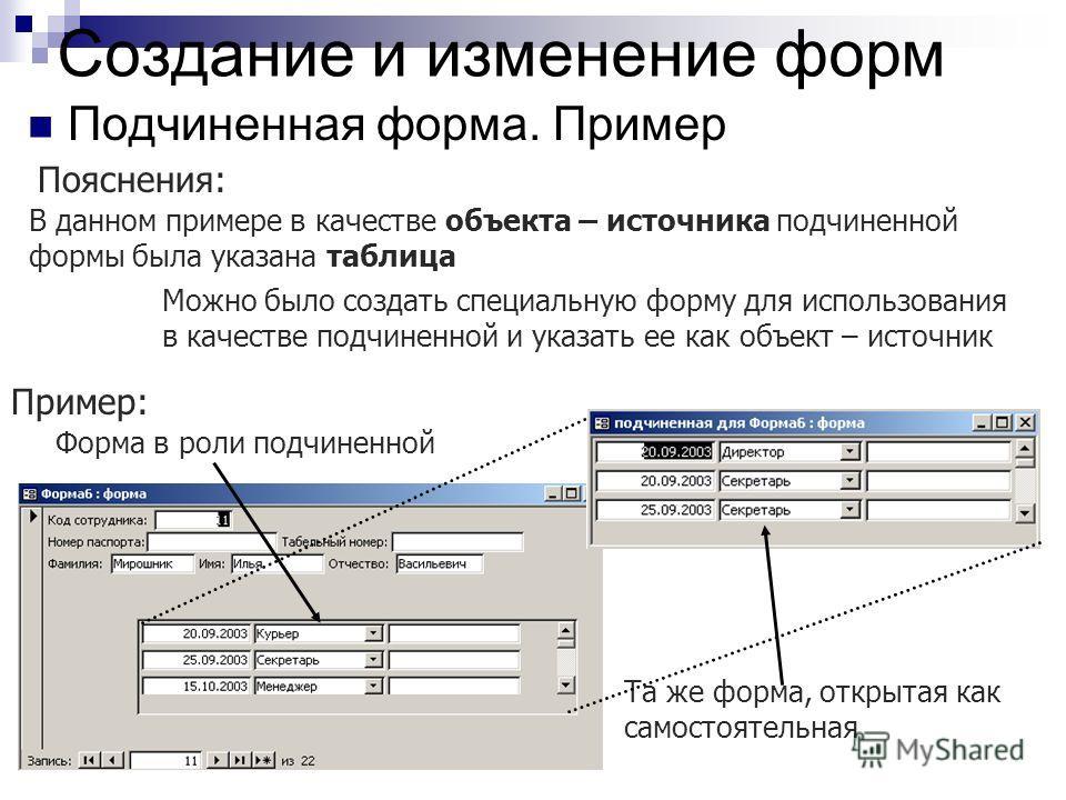 Создание и изменение форм Подчиненная форма. Пример В данном примере в качестве объекта – источника подчиненной формы была указана таблица Пояснения: Можно было создать специальную форму для использования в качестве подчиненной и указать ее как объек