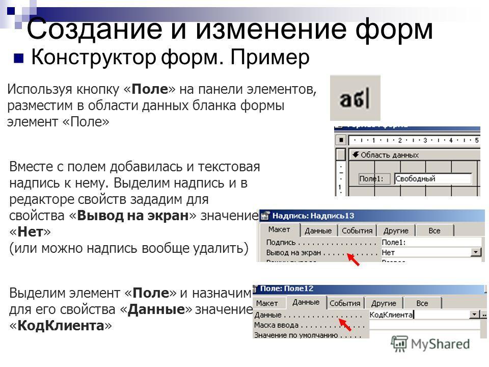 Создание и изменение форм Конструктор форм. Пример Используя кнопку «Поле» на панели элементов, разместим в области данных бланка формы элемент «Поле» Вместе с полем добавилась и текстовая надпись к нему. Выделим надпись и в редакторе свойств зададим