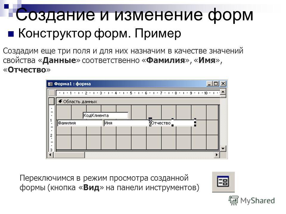 Создание и изменение форм Конструктор форм. Пример Создадим еще три поля и для них назначим в качестве значений свойства «Данные» соответственно «Фамилия», «Имя», «Отчество» Переключимся в режим просмотра созданной формы (кнопка «Вид» на панели инстр