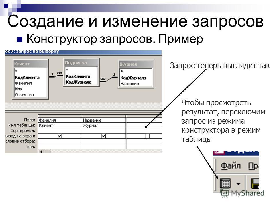 Создание и изменение запросов Конструктор запросов. Пример Запрос теперь выглядит так Чтобы просмотреть результат, переключим запрос из режима конструктора в режим таблицы