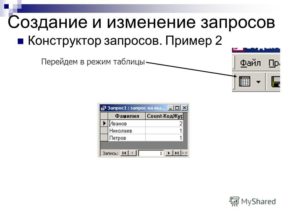 Создание и изменение запросов Конструктор запросов. Пример 2 Перейдем в режим таблицы