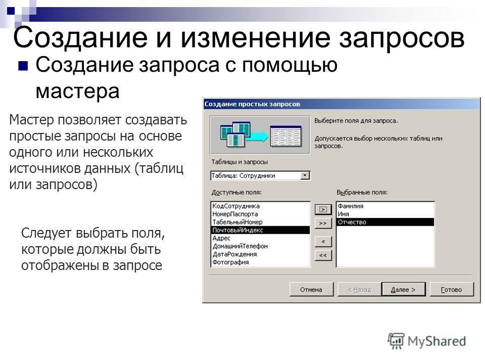 Создание и изменение запросов Создание запроса с помощью мастера Мастер позволяет создавать простые запросы на основе одного или нескольких источников данных (таблиц или запросов) Следует выбрать поля, которые должны быть отображены в запросе