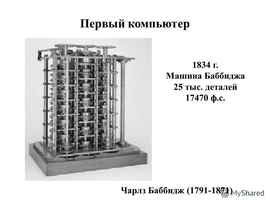 Первый компьютер 1834 г. Машина Баббиджа 25 тыс. деталей 17470 ф.с. Чарлз Баббидж (1791-1871)