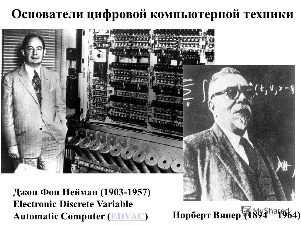 Основатели цифровой компьютерной техники Норберт Винер (1894 – 1964) Джон Фон Нейман (1903-1957) Electronic Discrete Variable Automatic Computer (EDVAC)EDVAC