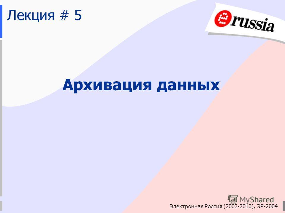 Электронная Россия (2002-2010), ЭР-2004 Лекция # 5 Архивация данных
