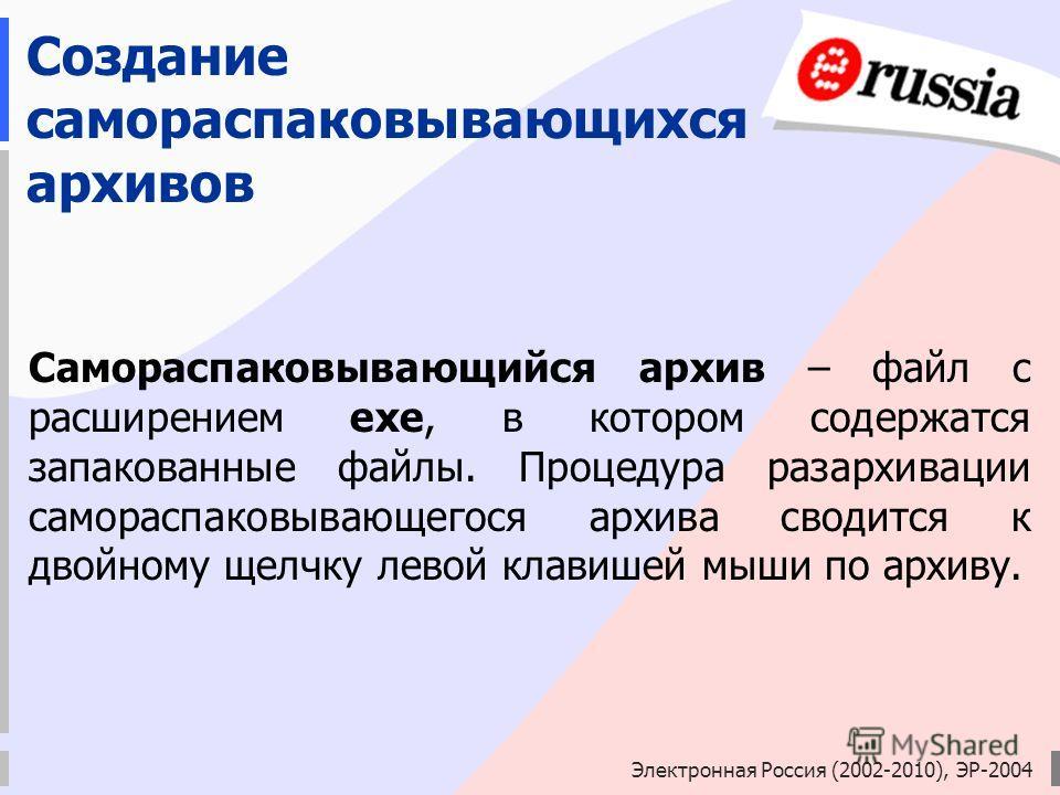 Электронная Россия (2002-2010), ЭР-2004 Создание самораспаковывающихся архивов Самораспаковывающийся архив – файл с расширением ехе, в котором содержатся запакованные файлы. Процедура разархивации самораспаковывающегося архива сводится к двойному щел