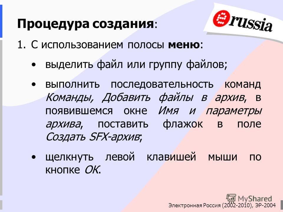 Электронная Россия (2002-2010), ЭР-2004 Процедура создания : 1.С использованием полосы меню: выделить файл или группу файлов; выполнить последовательность команд Команды, Добавить файлы в архив, в появившемся окне Имя и параметры архива, поставить фл