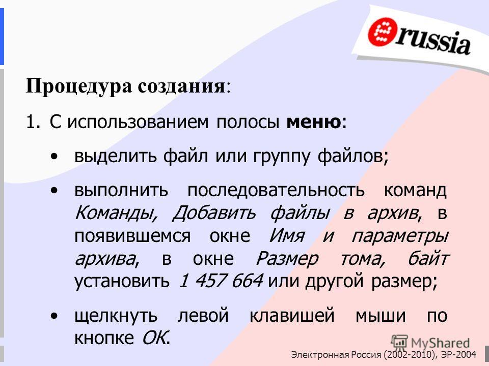 Электронная Россия (2002-2010), ЭР-2004 Процедура создания: 1.С использованием полосы меню: выделить файл или группу файлов; выполнить последовательность команд Команды, Добавить файлы в архив, в появившемся окне Имя и параметры архива, в окне Размер