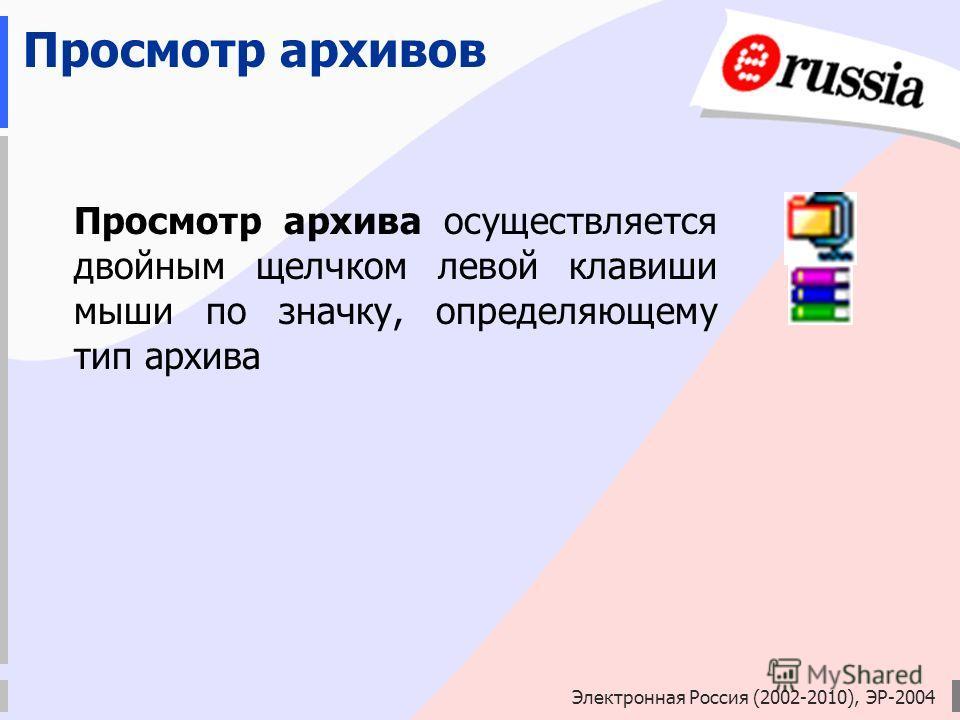 Электронная Россия (2002-2010), ЭР-2004 Просмотр архивов Просмотр архива осуществляется двойным щелчком левой клавиши мыши по значку, определяющему тип архива