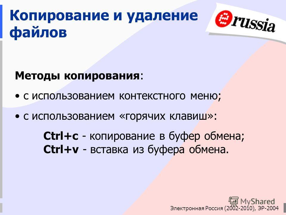 Электронная Россия (2002-2010), ЭР-2004 Копирование и удаление файлов Методы копирования: с использованием контекстного меню; с использованием «горячих клавиш»: Ctrl+c - копирование в буфер обмена; Ctrl+v - вставка из буфера обмена.