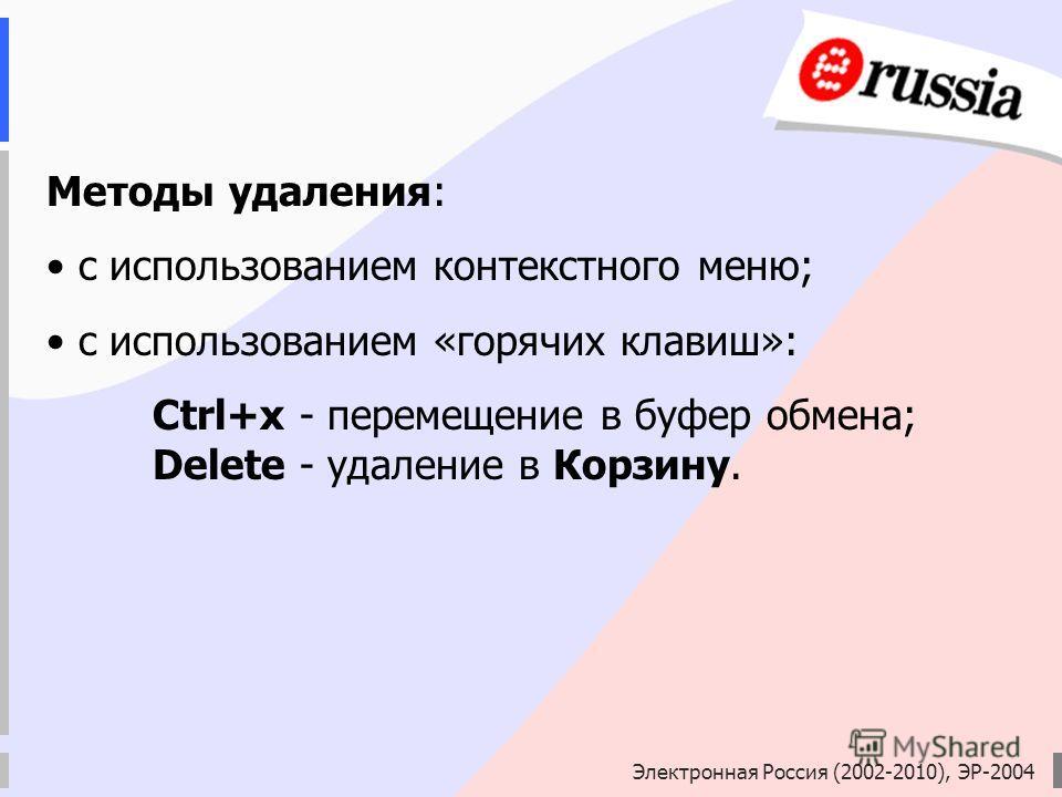 Электронная Россия (2002-2010), ЭР-2004 Методы удаления: с использованием контекстного меню; с использованием «горячих клавиш»: Ctrl+x - перемещение в буфер обмена; Delete - удаление в Корзину.
