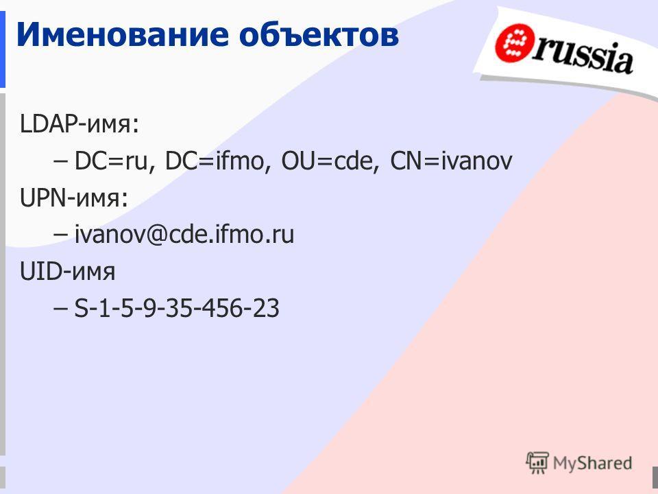Именование объектов LDAP-имя: –DC=ru, DC=ifmo, OU=cde, CN=ivanov UPN-имя: –ivanov@cde.ifmo.ru UID-имя –S-1-5-9-35-456-23