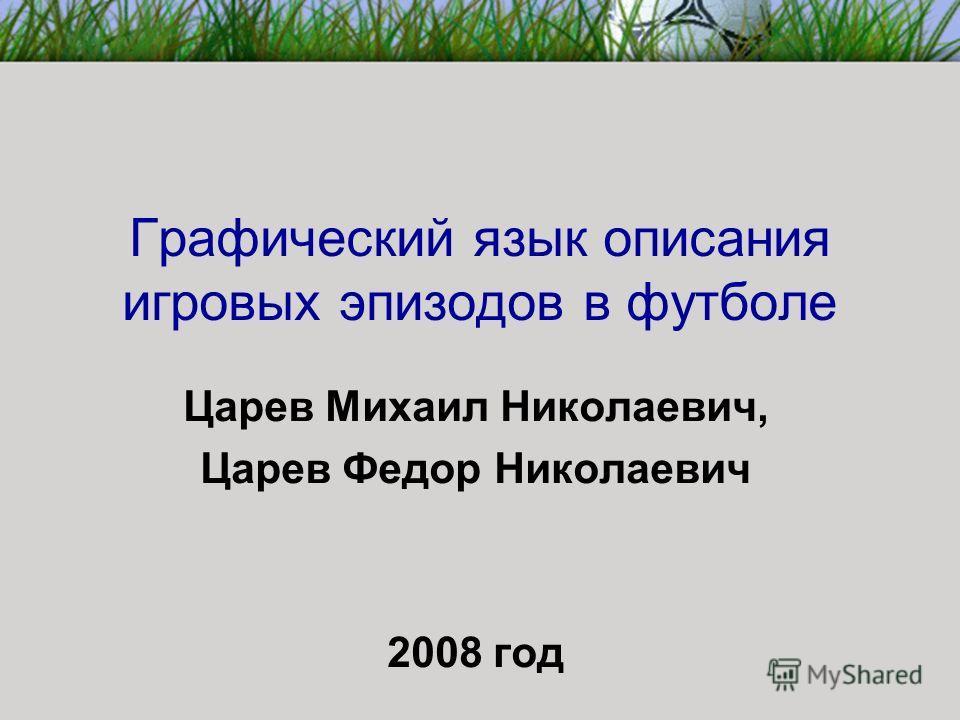 Графический язык описания игровых эпизодов в футболе Царев Михаил Николаевич, Царев Федор Николаевич 2008 год