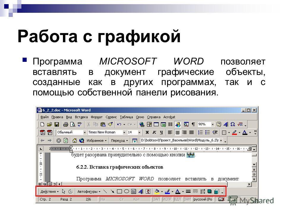 Работа с графикой Программа MICROSOFT WORD позволяет вставлять в документ графические объекты, созданные как в других программах, так и с помощью собственной панели рисования.