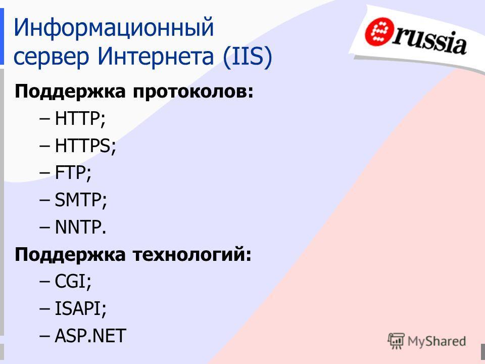 Информационный сервер Интернета (IIS) Поддержка протоколов: –HTTP; –HTTPS; –FTP; –SMTP; –NNTP. Поддержка технологий: –CGI; –ISAPI; –ASP.NET
