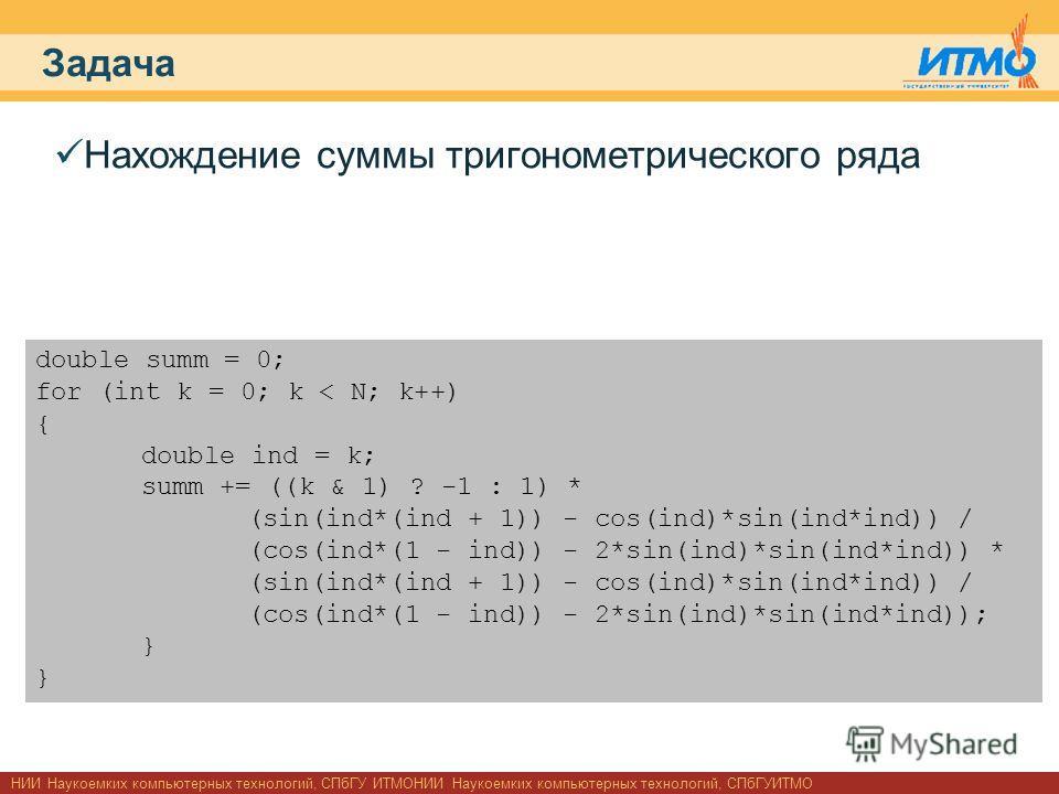 НИИ Наукоемких компьютерных технологий, СПбГУ ИТМОНИИ Наукоемких компьютерных технологий, СПбГУИТМО Задача Нахождение суммы тригонометрического ряда double summ = 0; for (int k = 0; k < N; k++) { double ind = k; summ += ((k & 1) ? -1 : 1) * (sin(ind*