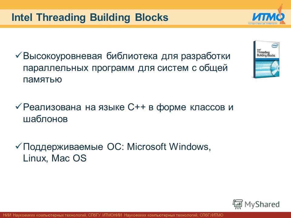 НИИ Наукоемких компьютерных технологий, СПбГУ ИТМОНИИ Наукоемких компьютерных технологий, СПбГУИТМО Intel Threading Building Blocks Высокоуровневая библиотека для разработки параллельных программ для систем с общей памятью Реализована на языке C++ в