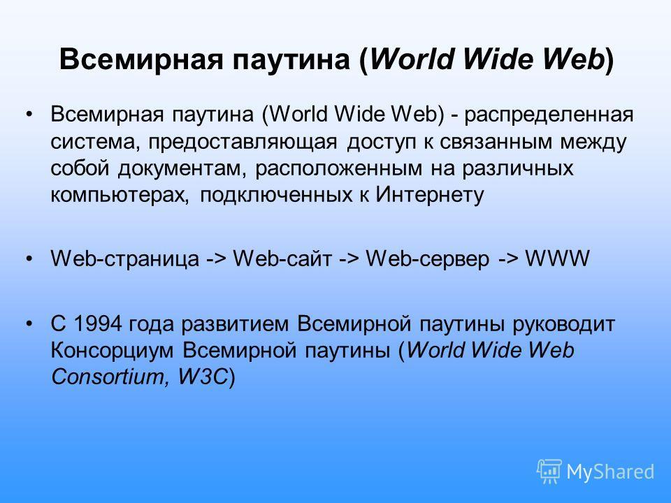 Всемирная паутина (World Wide Web) Всемирная паутина (World Wide Web) - распределенная система, предоставляющая доступ к связанным между собой документам, расположенным на различных компьютерах, подключенных к Интернету Web-страница -> Web-сайт -> We