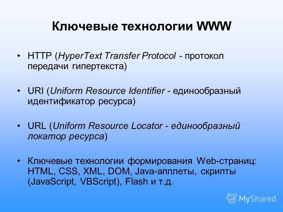 Ключевые технологии WWW HTTP (HyperText Transfer Protocol - протокол передачи гипертекста) URI (Uniform Resource Identifier - единообразный идентификатор ресурса) URL (Uniform Resource Locator - единообразный локатор ресурса) Ключевые технологии форм